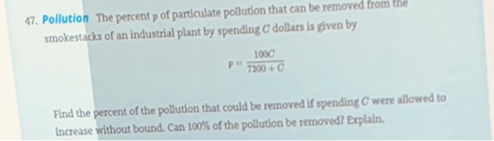47. Pollution The percent p of particulate pollution that can be removed from the smokestacks of an industrial plant by spending C dollars is given by 1000 Find the percent of the pollution that could be removed if spending C were allowed to increase without bound. Can 100% of the pollution be removed? Explain.