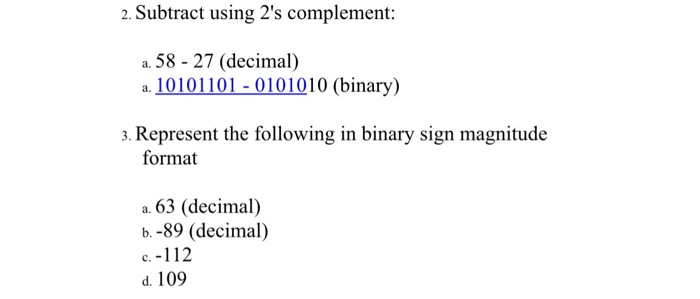 2. Subtract using 2s complement: a. 58 - 27 (decimal) а. 10101 101-0101010(binary) 3. Represent the following in binary sign magnitude format a. 63 (decimal) b. -89 (decimal) c.-112 d. 109