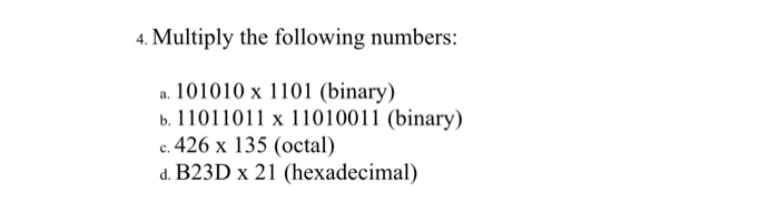 4. Multiply the following numbers: a. 101010 x 1101 (binary) b. 10110 x 11010011 (binary) c.426 x 135 (octal) d. B23D x 21 (hexadecimal)