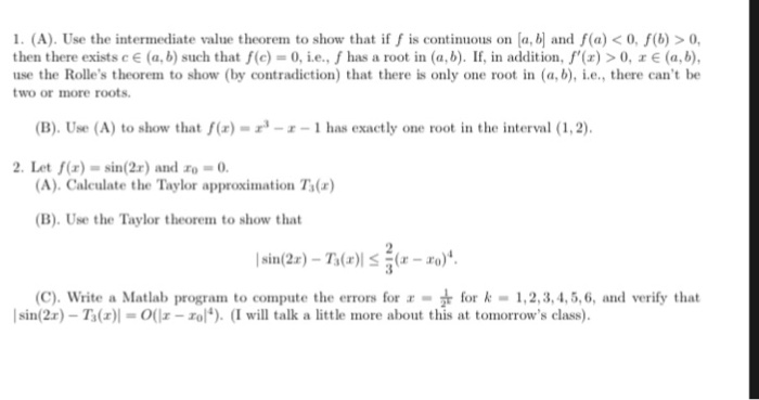 1. (A). Use the intermediate value theorem to show that if fis continuous on [a, b and f(a) < 0, f(b) >0, then there existseE (a, b) such that f(c) = 0, ie., f has a root in (a, b). If, in addition, f(z) > 0, x E (a, b), use the Rolles theorem to show (by contradiction) that there is only one root in (a, b), .e., there cant be two or more roots (B). Use (A) to show that f(r) --1 has exactly one root in the interval (1,2) 2. Let f(x)- sin(2r) and o-0 (A). Caleulate the Taylor approximation Ts( (B). Use the Taylor theorem to show that (C). Write a Matlab program to compute the errors for - r for k-1, 2, 3, 4,5,6, and verify that | sin(2x) _ T,(z)| = 0(11-ro). (I will talk a little more about this at tomorrows class).