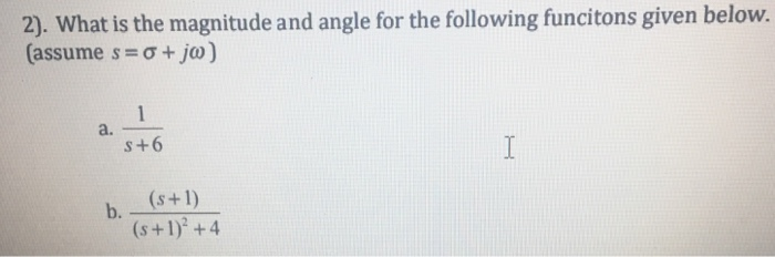 2). What is the magnitude and angle for the following funcitons given below. (assume s 0+jo) a. s+6