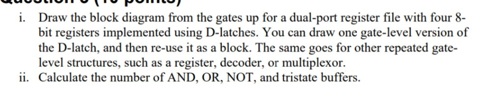 i. Draw the block diagram from the gates up for a dual-port register file with four 8- bit registers implemented using D-latches. You can draw one gate-level version of the D-latch, and then re-use it as a block. The same goes for other repeated gate level structures, such as a register, decoder, or multiplexor. ii. Calculate the number of AND, OR, NOT, and tristate buffers.