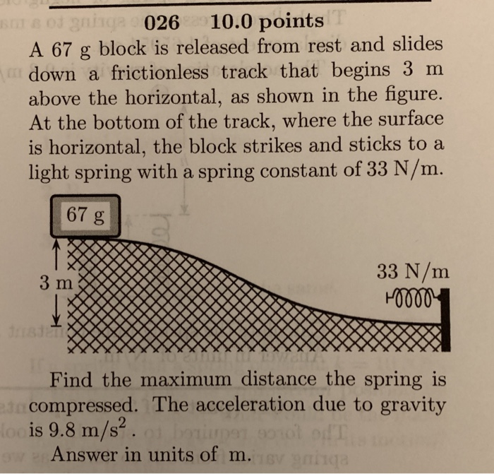 026 10.0 points A 67 g block is released from rest and slides down a frictionless track that begins 3 m above the horizontal, as shown in the figure. At the bottom of the track, where the surface is horizontal, the block strikes and sticks to a light spring with a spring constant of 33 N/m 67 g 33 N/m 3 m Find the maximum distance the spring is compressed. The acceleration due to gravity is 9.8 m/s2 Answer in units of m.
