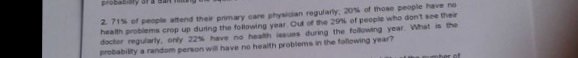 2 71 % o, amend their primary care physician regularly, aos of those people have no health problems crop up during the following year oua ce se 29% of people who dont see ther doctor regularly, onr 22% have no heath iseues during the foaowng year what is re probability a random person will have no health probiems in the following year?