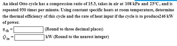 An ideal Otto cycle has a compression ratio of 15.3, takes in air at 108 kPa and 23°C, and is repeated 930 times per minute. Using constant specific heats at room temperature, determine the thermal efficiency of this cycle and the rate of heat input if the cycle is to produce246 kW of power: (Round to three decimal places) kW (Round to the nearest integer) th in