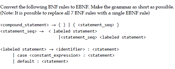 Convert the following ENF rules to EENF. Make the grammar as short as possible. (Note: It is possible to replace all 7 ENF rules with a single EENF rule) { } | { } くcompound-statement) → <statement sea» → < labeled statement <statement seg> I<statement seq> <labeled statement> <labeled statement> -> <identifier> : <statement> l case <constant_expression> <statement> default: <statement>