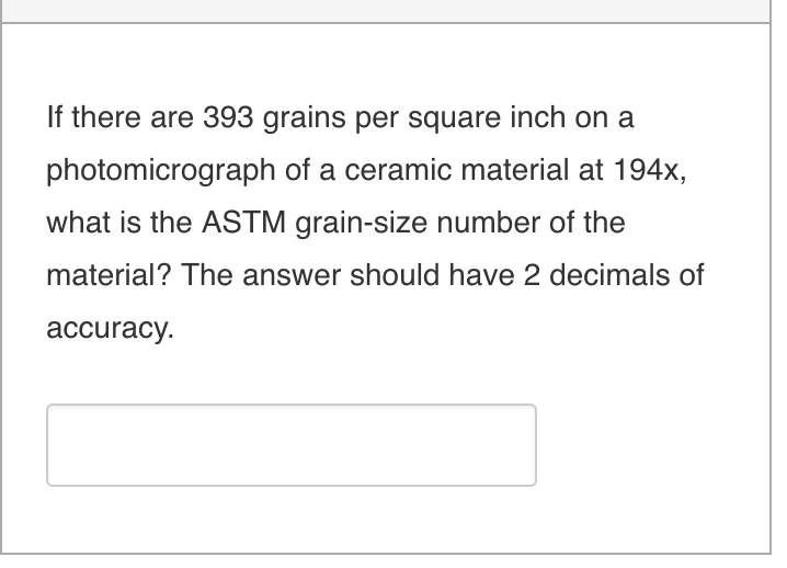If there are 393 grains per square inch on a photomicrograph of a ceramic material at 194x what is the ASTM grain-size number of the material? The answer should have 2 decimals of accuracy.