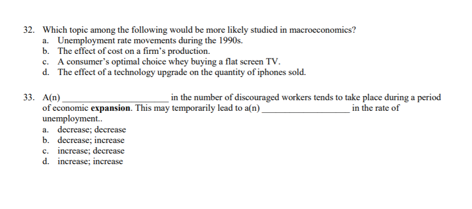 32. Which topic among the following would be more likely studied in macroeconomics? a. Unemployment rate movements during the 1990s. b. The effect of cost on a firms production. c. A consumers optimal choice whey buying a flat screen TV d. The effect of a technology upgrade on the quantity of iphones sold. 33. A(n) in the number of discouraged workers tends to take place during a period of economic expansion. This may temporarily lead to a(n) unemployment.. in the rate of b. decrease; increase c. increase; decrease d. increase; increase