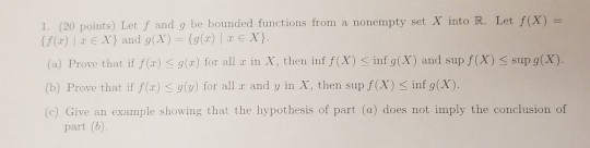1. (20 points) Let f and g be bounded functions from a nonempty set X into R. Let f(X) (a) Prove that if f(r) g(z) for all r in X, then inff(X) < înfg(X) and sup f(X) sup g(X). (b) Prove that if f) g(u) for all r and y in X, then sup f(X) S inf g(X). (c) Give an example showing that the hypothesis of part (a) does not imply the conclusion of g(x) xe part (b)