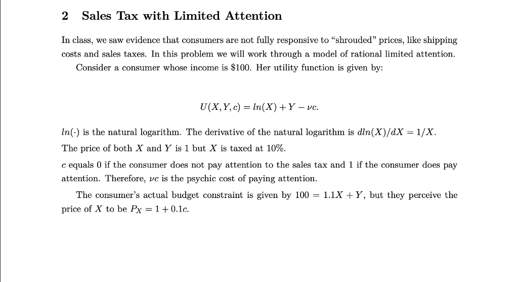 2 Sales Tax with Limited Attention In class, we saw evidence that consumers are not fully responsive to shrouded prices, like shipping costs and sales taxes. In this problem we will work through a model of rational limited attention. Consider a consumer whose income is $100. Her utility function is given by: U(X, Y, c) = ln(X) + Y-ve. In(-) is the natural logarithm. The derivative of the natural logarithm is dln(X)/dX 1/X The price of both X and Y is 1 but X is taxed at 10%. c equals 0 if the consumer does not pay attention to the sales tax and 1 if the consumer does pay attention. Therefore, ve is the psychic cost of paying attention. The consumers actual budget constraint is given by 100 -1.1x Y, but they perceive the price of X to be Px 1 + 0.1 c.