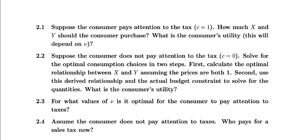 Suppose the consumer pays attention to the tax (c= 1). How much X and Y should the consumer purchase? What is the consumers utility (this will depend on v)? 2.1 Suppose the consumer does not pay attention to the tax (c the optimal consumption choices in two steps. First, calculate the optimal relationship between X and Y assuming the prices are both 1. Second, use this derived relationship and the actual budget constraint to solve for the quantities. What is the consumers utility? 2.2 0). Solve for 2.3 For what values of v is it optimal for the consumer to pay attention to taxes? 2.4 Assume the consumer does not pay attention to taxes. Who pays for a sales tax now?