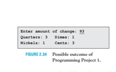 Enter amount of change: 93 Quarters: 3 Dimes: 1 Nickels: 1 Cents: 3 FIGURE 2.34 Possible outcome of Programming Project 1.