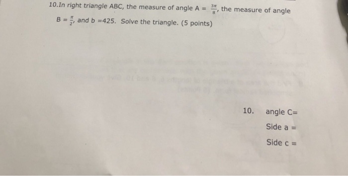 10.In right triangle ABC, the measure of angle A = 프, the measure of angle B = , and b-425. Solve the triangle. (5 points) 10. angle C Side a - Side c -