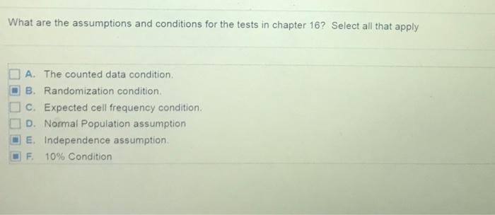 What are the assumptions and conditions for the tests in chapter 16? Select all that apply A. The counted data condition B. Randomization condition. C. Expected cell frequency condition. D. Normal Population assumption E. Independence assumption F. 10% Condition