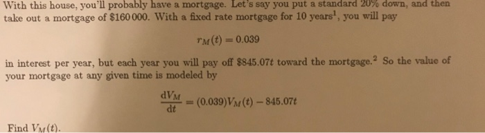 With this house, youll probably have a mortgage. s say you put a standard 20 take out a mortgage of $160000. With a fixed rate mortgage for 10 years1, you will pay Let % down , and then M(t) 0.039 in interest per year, but each year you will pay off $845.07t toward the mortgage.2 So the value of your mortgage at any given time is modeled by dVM dt (0.039)Vi(t)-845.07 Find Vw(t).