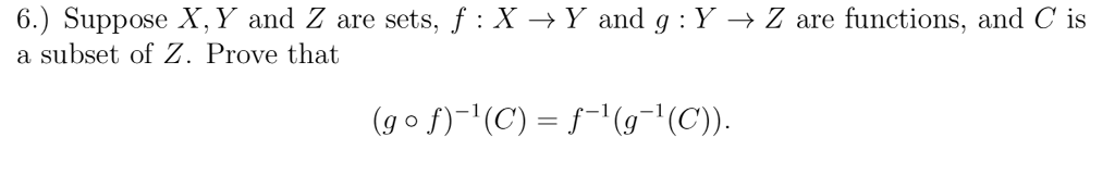 6.) Suppose X. Y and Z are sets, f : X → y and g : Y → Z are functions, and C is a subset of Z. Prove that (go f)-1(C) f C)
