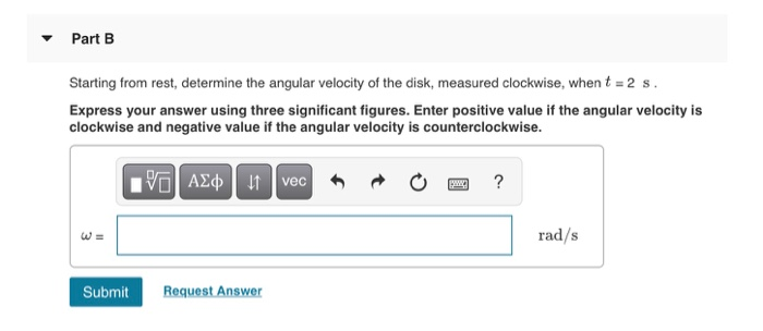 PartB Starting from rest, determine the angular velocity of the disk, measured clockwise, whent 2 s. Express your answer usin