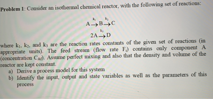 Problem 1: Consider an isothermal chemical reactor, with the following set of reactions: ky 2A-D where kı, k2, and k3 are the reaction rates constants of the given set of reactions (in appropriate units). The feed stream (flow rate F) contains only component A (concentration CAr). Assume perfect mixing and also that the density and volume of the reactor are kept constant. a) Derive a process model for this system b) Identify the input, output and state variables as well as the parameters of this process
