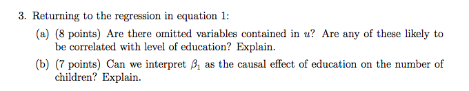 3. Returning to the regression in equation 1: (a) (8 points) Are there omitted variables contained in u? Are any of these likely to be correlated with level of education? Explain. (b) (7 points) Can we interpret B1 as the causal effect of education on the number of children? Explain.