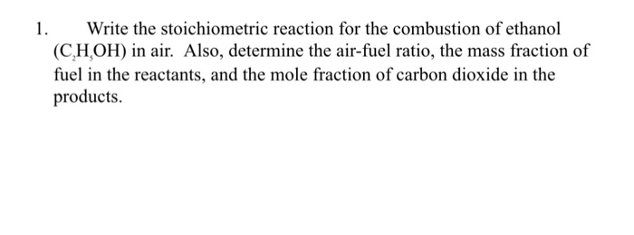 1.Write the stoichiometric reaction for the combustion of ethanol (C,H,0H) in air. Also, determine the air-fuel ratio, the mass fraction of fuel in the reactants, and the mole fraction of carbon dioxide in the products.