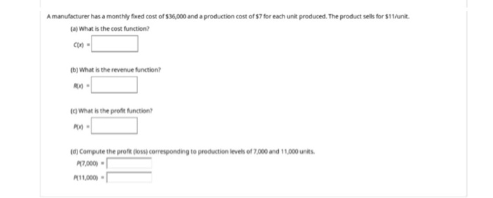 A manufacturer has a monthly fixed cost of $36,000 and a production cost of $7 for each unit produced. The product sells for $11/unit. (a) What is the cost function? (b) What is the revenue function? (q what is the profit function? (d) Compute the profit (loss) corresponding to production levels of 7,000 and 11,000 units RT,000) K1,000) .