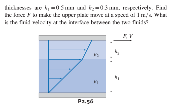 thicknesses are h-0.5 mm and h2 0.3 mm, respectively. Find the force F to make the upper plate move at a speed of 1 m/s. What is the fluid velocity at the interface between the two fluids? F, V h2 μ2 μι P2.56
