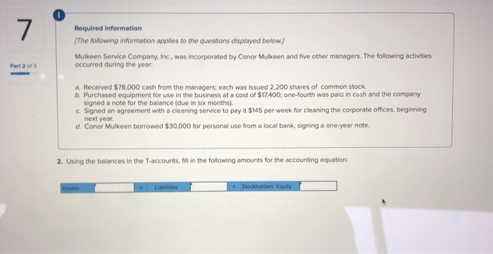0 Required information The following information applies to the questions displayed below Mulkeen Service Company, Inc., was incorporated by Conor Mulkeen and five other managers. The following activities Part 2 of 3 occurred during the year a. Received $78,000 cash from the managers: each was issued 2,200 shares of common stock. b Purchased equipment for use in the business at a cost of $17,400; one-fourth was paid in cash and the company signed a note for the balance (due in six months) c Signed an agreement with a cleaning service to pay it $145 per week for cleaning the corporate offices, beginning next year d. Conor Mulkeen borrowed $30,000 for personal use from a local bank, signing a one-year note. 2. Using the balances in the T-accounts, fill in the following amounts for the accounting equation: