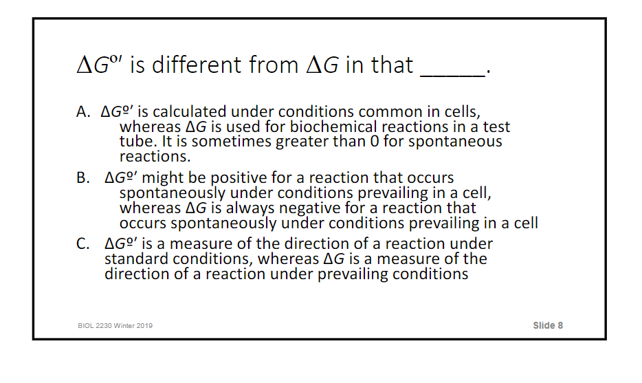 AGor is different from AG in that A. ΔGo, is calculated under conditions common in cells, whereas ΔG is used for biochemical reactions in a test tube. lt is sometimes greater than O for spontaneous reactions. B. AGo might be positive for a reaction that occurs spontaneously under conditions prevailing in a cell, whereas ΔG is always negative for a reaction that occurs spontaneously under conditions prevailing in a cell ΔGo, is a measure of the direction of a reaction under standard conditions, whereas ΔG is a measure of the direction of a reaction under prevailing conditions C. BIOL 2230 Winter 2019 Slide 8
