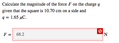 Calculate the magnitude of the force F on the charge q given that the square is 10.70 cm on a side and q 1.65 uC F-68.2