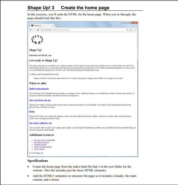 Shape Up! 3 Create the home page In this exercise, youll code the HTML for the home page. When youre through, the page should look like this: C1270015 Shape Up! Find the brst fit for you Get ready to Shape Up! n the help eftatr, you can lean abod ar estrean and árt that wirk best for to several beat and detitg teoh So deet wat! Get ศarted lookit4 and helag better today We off personalized program as wranarni As fitness espert Amanda Rsssd What we offer Build streguc can aho increase boar detinity and duce the tish ef osteopoeess ast to lose weigh Candisalar ese bares caleres and impores overall health 1t can reduce belly for pomote brain growt percest stess, and help you s Relas nanage and Ase yeu really what you eat? Lose weight gan weight or just feel gi Mantaning a healhy diet is potably be most ingetantng Additional resources 2019 Shape L Specifications Create the home page from the index html file thats in the root folder for the website. This file includes just the basic HTML elements. Add the HTML5 semantics to structure the page so it includes a header, the main content, and a footer