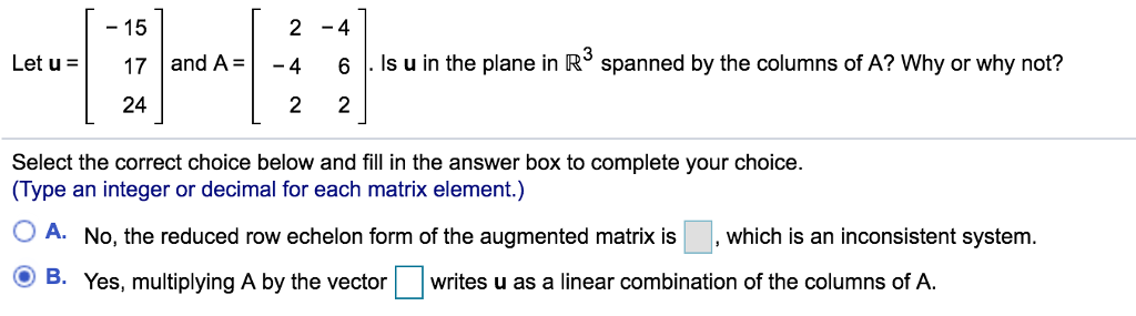 - 15 2-4 Let17 and A 4 6Is u in the plane in R3 spanned by the columns of A? Why or why not? 24 Select the correct choice below and fill in the answer box to complete your choice. (Type an integer or decimal for each matrix element.) OA. No, the reduced row echelon form of the augmented matrix is , which is an inconsistent system. O B. Yes, multiplying A by the vector writes u as a linear combination of the columns of A.