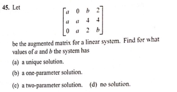 45. Let be the augmented matrix for a linear system. Find for what values of a and b the system has (a) a unique solution. (b) a one-parameter solution. (c) a two-parameter solution. (d) no solution.