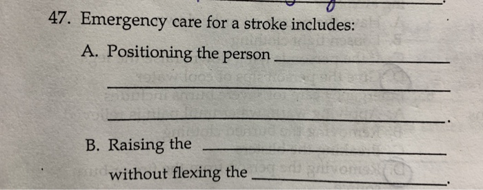 47. Emergency care for a stroke includes: A. Positioning the person . B. Raising the without flexing the