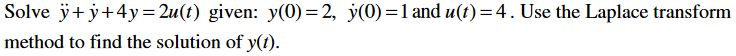Solve у+) +4y=2u(t) given: y(0)=2, ỷ(0)=1 and u(t)=4. Use the Laplace transform method to find the solution of y().