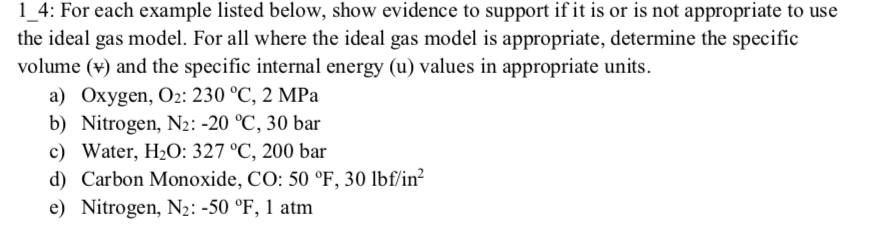 1 4: For each example listed below, show evidence to support if it is or is not appropriate to use the ideal gas model. For all where the ideal gas model is appropriate, determine the specific volume (v and the specific internal energy (u) values in appropriate units. a) Oxygen, O2: 230 °C, 2 MPa b) Nitrogen, N2-20 C, 30 bar c) Water, H20: 327 °C, 200 bar d) Carbon Monoxide, CO: 50 °F, 30 lbf/in e Nitrogen, N2:-50 °F, 1 atm