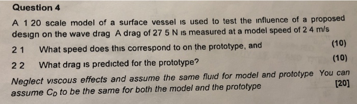 Question 4 A 1 20 scale model of a surface vessel is used to test the influence of a proposed design on the wave drag A drag of 27 5 N is measured at a model speed of 2 4 m/s 21 What speed does this correspond to on the prototype, and 22 What drag is predicted for the prototype? Neglect viscous effects and assume the same flud for model and prototype You can assume Co to be the same for both the model and the prototype (10) (10) [20]