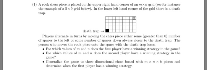 (1) A rook chess piece is placed on the upper right hand corner of an mxn grid (see for instance the example of a 5 x 9 grid below). In the lower left hand corner of the grid there is a death trap death trap> Players alternate in turns by moving the chess piece either some (greater than 0) number of spaces to the left or some number of spaces down always closer to the death trap. The person who moves the rook piece onto the space with the death trap loses. For which values of m and n does the first player have a winning strategy in the game? For which values of m and n does the second player have a winning strategy in the game? . Generalize the game to three dimensional chess board with m × n × k pieces and determine when the first player has a winning strategy.