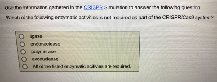 Use the information gathered in the CRISPR Simulation to answer the following question. Which of the following enzymatic activities is not required as part of the CRISPRICas9 system? O ligase O endonuclease O polymerase O exonuclease O All of the listed enzymatic acitivies are required.