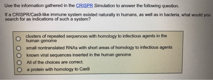 Use the information gathered in the CRISPR Simulation to answer the following question. If a CRISPR/Cas9-like immune system existed naturally in humans, as well as in bacteria, what would you search for as indications of such a system? clusters of repeated sequences with homology to infectious agents in the o human genome O small nontranslated RNAs with short areas of homology to infectious agents O known viral sequences inserted in the human genome O All of the choices are correct O a protein with homology to Cas9