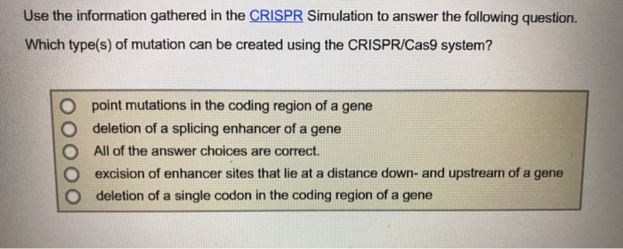 Use the information gathered in the CRISPR Simulation to answer the following question. Which type(s) of mutation can be created using the CRISPR/Cas9 system? O point mutations in the coding region of a gene O deletion of a splicing enhancer of a gene O All of the answer choices are correct. O excision of enhancer sites that lie at a distance down- and upstrearn of a gene O deletion of a single codon in the coding region of a gene