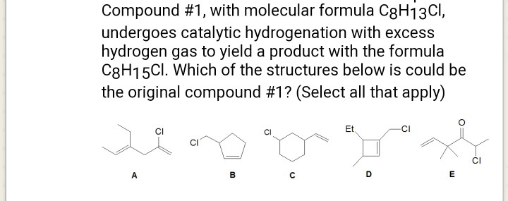 Compound #1, with molecular formula C8H1 3Cl undergoes catalytic hydrogenation with excess hydrogen gas to yield a product with the formula C8H15CI. Which of the structures below is could be the original compound #17(Select all that apply) CI CI Et CI CI CI