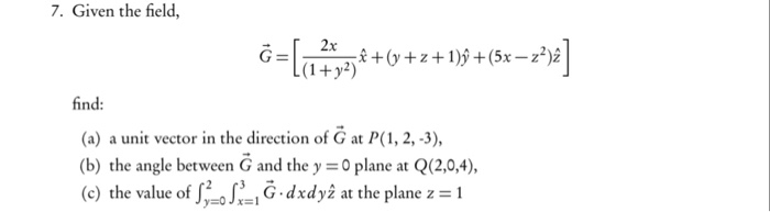 7. Given the field, find: (a) a unit vector in the direction of G at P(1, 2,-3), (b) the angle between G and the y =0 plane at Q(2,0,4), (c) the value of 12:013-1 G. dxdyz at the plane z = 1
