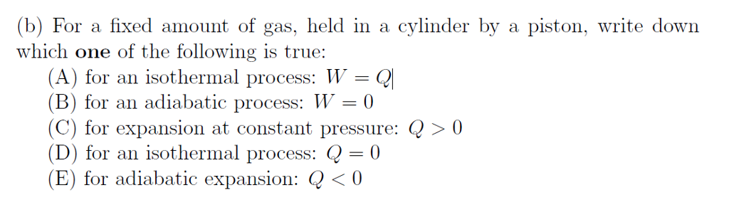 (b) For a fixed amount of gas, held in a cylinder by a piston, write down which one of the following is true: (A) for an isothermal process: W = Q! B) for an adiabatic process: 0 C) for expansion at constant pressure: Q > 0 (D) for an isothermal process: Q-0 (E) for adiabatic expansion: Q<0
