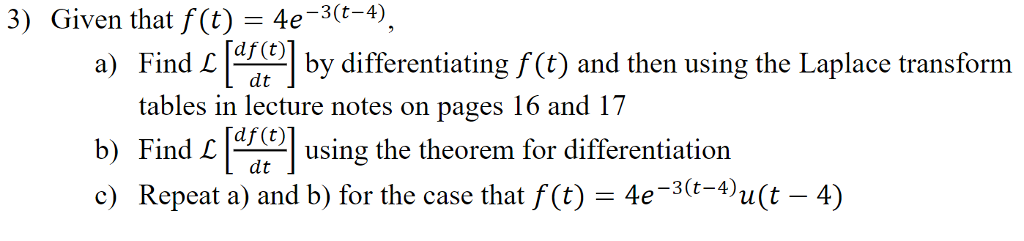 3) Given that f (t) 4e-3(t-4) ind by differentiating ft) and then using the Laplace transform tables in lecture notes on pages 16 and 17 b) Find using the theorem for differentiation c) Repeat a) and b) -3(t4>u(t - 4) for the case that f(t)-4e