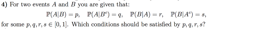 4) For two events A and B you are given that: for some p.gr, s є [0, 11, which conditions should be satisfied by p,q, r, s?