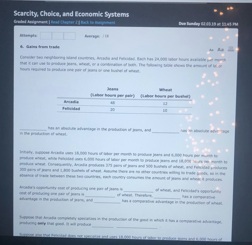 Scarcity, Choice, and Economic Systems Graded Assignment | Read Chapter 2| Back to Assignment Due Sunday 02.03.19 at 11:45 PM Attempts Average: /18 6. Gains from trade Aa Aa Consider two neighboring island countries, Arcadia and Felicidad. Each has 24,000 labor hours available per month that it can use to produce jeans, wheat, or a combination of both. The following table shows the amount of labor hours required to produce one pair of jeans or one bushel of wheat. Jeans (Labor hours per pair) 48 20 Wheat (Labor hours per bushel) 12 10 Arcadia Felicidad has an absolute advantage in the production of jeans, and has an absolute advantage in the production of wheat. Initially, suppose Arcadia uses 18,000 hours of labor per month to produce jeans and 6,00 produce wheat, while Felicidad uses 6,000 produce wheat. Consequently, Arcadia produces 375 pairs of jeans and 500 bushels of wheat, and Felicidad produces 300 pairs of jeans and 1,800 bushels of wheat. Assume there are no other countries willing to trade goods, so in the absence of trade between these two countries, each country consumes the a 0 hours per month to hours of labor per month to produce jeans and 18,000 hours per month to mount of jeans and wheat it produces. Arcadias opportunity cost of producing one pair of jeans is cost of producing one pair of jeans is advantage in the production of jeans, and of wheat, and Felicidads opportunity of wheat. Therefore, has a comparative has a comparative advantage in the production of wheat. letely specializes in the production of the good in which it has a comparative advantage, Suppose that Arcadia comp producing only that good. It will produce Suppose also that Felicidad does not specialize and uses 18,000 hours of labor to produce ieans and 6,000 hourso