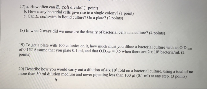 17) a. How often can E. coli divide? (1 point) b. How many bacterial cells give rise to a single colony? (1 point) c. Can E. coli swim in liquid culture? On a plate? (2 points) 18) In what 2 ways did we measure the density of bacterial cells in a culture? (4 points) 19) To get a plate with 100 colonies on it, how much must you dilute a bacterial culture with an O.D of 0.15? Assume that you plate 0.1 ml, and that O.D.500- 0.5 when there are 2 x 108 bacteria/ml. (2 points) $00 20) Describe how you would carry out a dilution of 4 x 10 fold on a bacterial culture, using a total of no more than 50 ml dilution medium and never pipetting less than 100 ul (0.1 ml) at any step. (3 points)