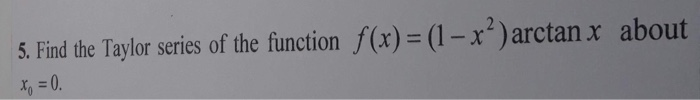 5. Find the Taylor series of the function f(x)=(1-x2)arctan x about