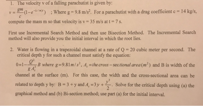 1. The velocity v of a falling parachutist is given by y-e Where g 9.8 m/s. For a parachutist with a drag coefficient c 14 kg/s, compute the mass m so that velocity is v 35 m/s att-7s First use Incremental Search Method and then use Bisection Method. The Incremental Search method will also provide you the initial interval in which the root lies. 2. Water is flowing in a trapezoidal channel at a rate of Q-20 cubic meter per second. The critical depth y for such a channel must satisfy the equation: 0-1where g-9.81m/s, A, the cross-sectional area(m2) and B is width of the channel at the surface (m). For this case, the width and the cross-sectional area can be related to depth y by: B-3+y and.4,-3y+Solve for the critical depth using (a) the graphical method and (b) Bi-section method; use part (a) for the initial interval. Q2 g A