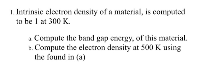 1. Intrinsic electron density of a material, is computed to be 1 at 300 K a. Compute the band gap energy, of this material. b. compute the electron density at 500 K using the found in (a)